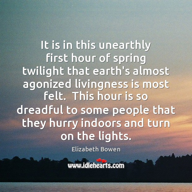 It is in this unearthly first hour of spring twilight that earth's Elizabeth Bowen Picture Quote