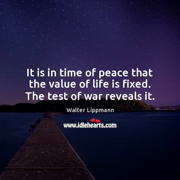 It is in time of peace that the value of life is fixed. The test of war reveals it. Walter Lippmann Picture Quote