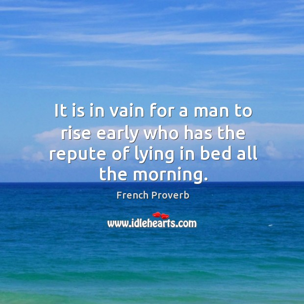 It is in vain for a man to rise early who has the repute of lying in bed all the morning. French Proverbs Image