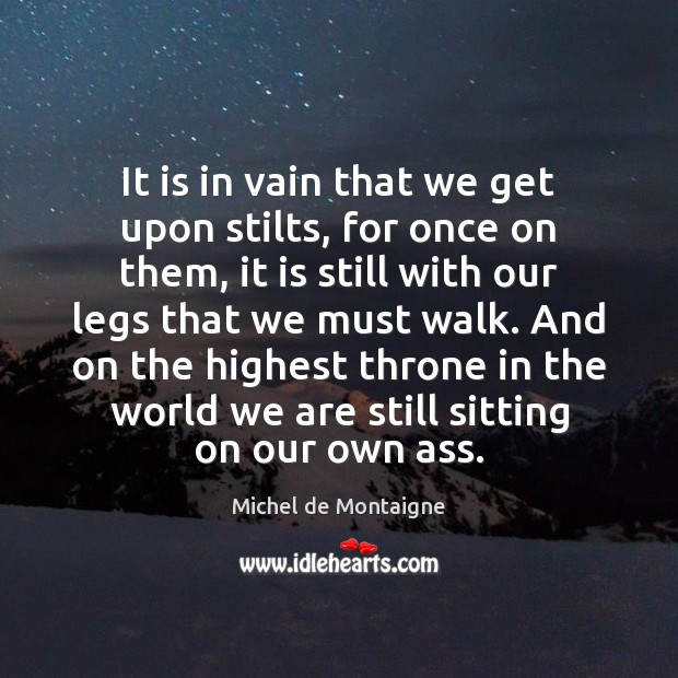 Image, It is in vain that we get upon stilts, for once on