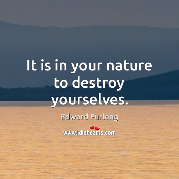 It is in your nature to destroy yourselves. Edward Furlong Picture Quote