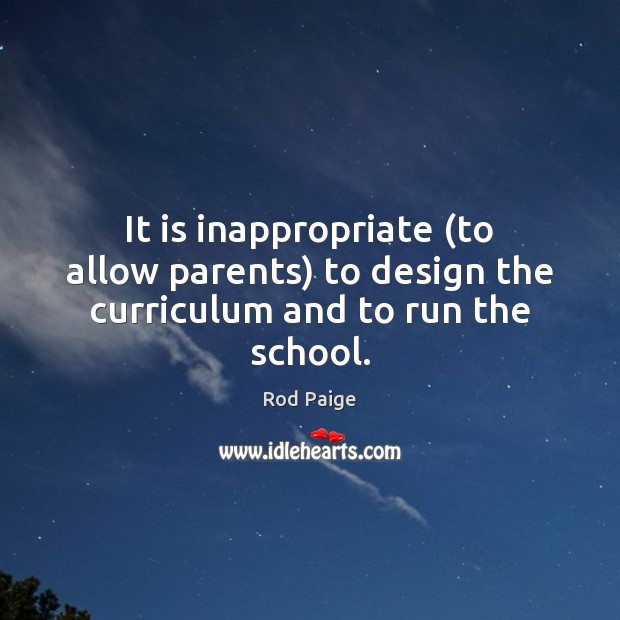 It is inappropriate (to allow parents) to design the curriculum and to run the school. Image