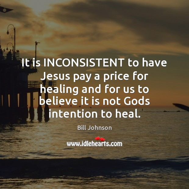 It is INCONSISTENT to have Jesus pay a price for healing and Bill Johnson Picture Quote