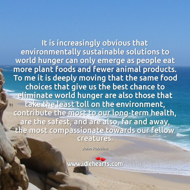 It is increasingly obvious that environmentally sustainable solutions to world hunger can John Robbins Picture Quote