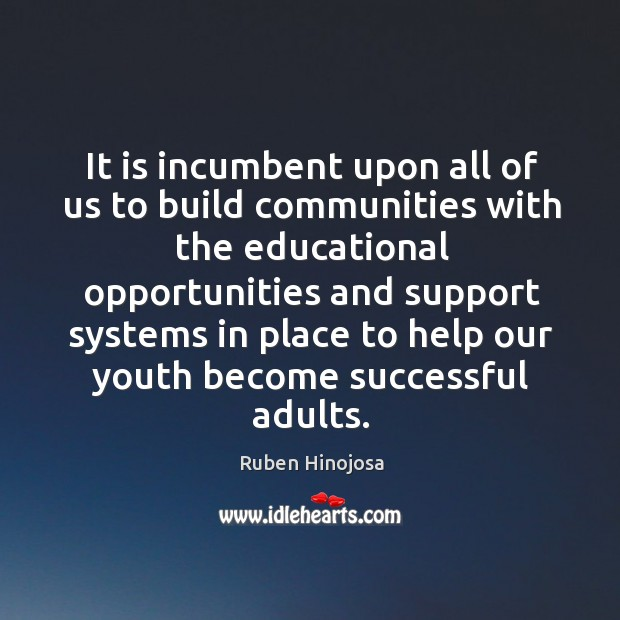 It is incumbent upon all of us to build communities with the educational Ruben Hinojosa Picture Quote