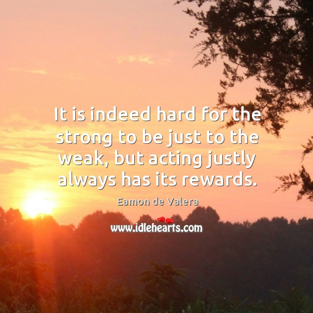 It is indeed hard for the strong to be just to the weak, but acting justly always has its rewards. Eamon de Valera Picture Quote