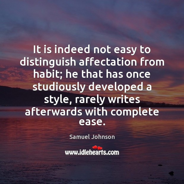 It is indeed not easy to distinguish affectation from habit; he that Samuel Johnson Picture Quote