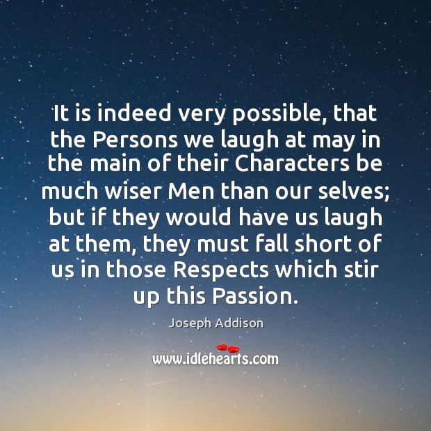 It is indeed very possible, that the Persons we laugh at may Joseph Addison Picture Quote