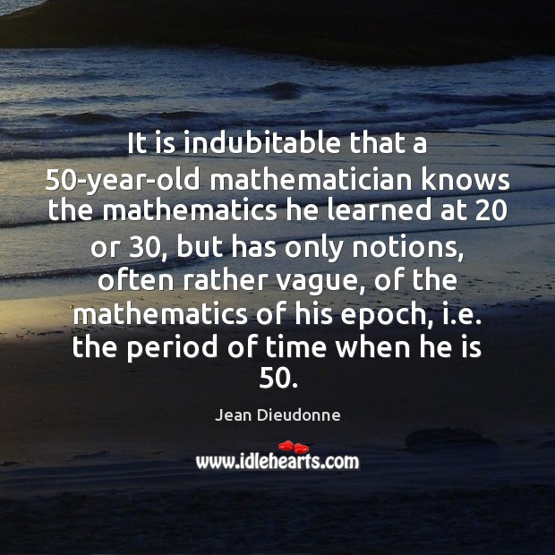 It is indubitable that a 50-year-old mathematician knows the mathematics he learned Image