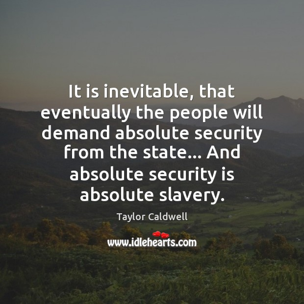 It is inevitable, that eventually the people will demand absolute security from Taylor Caldwell Picture Quote