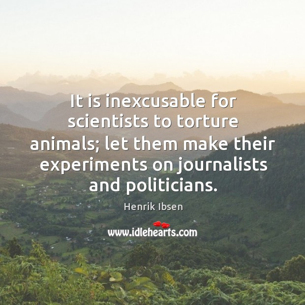 It is inexcusable for scientists to torture animals; let them make their experiments on journalists and politicians. Image