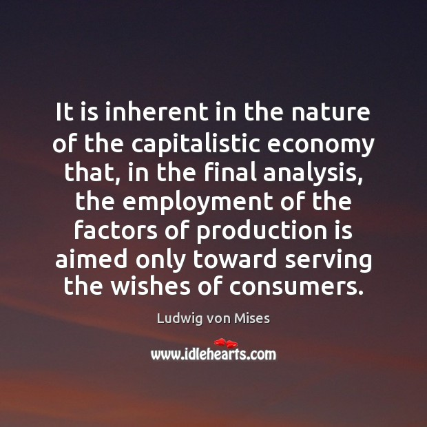 It is inherent in the nature of the capitalistic economy that, in Image