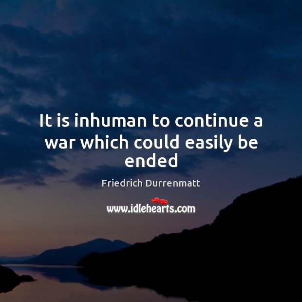 It is inhuman to continue a war which could easily be ended Friedrich Durrenmatt Picture Quote