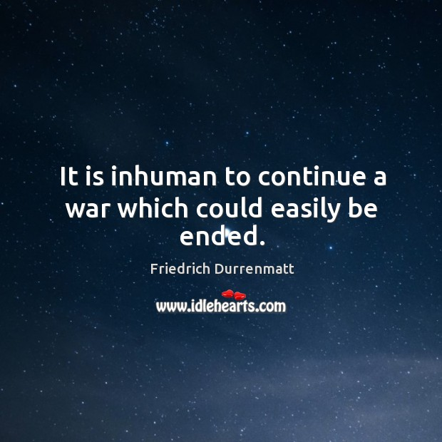 It is inhuman to continue a war which could easily be ended. Friedrich Durrenmatt Picture Quote