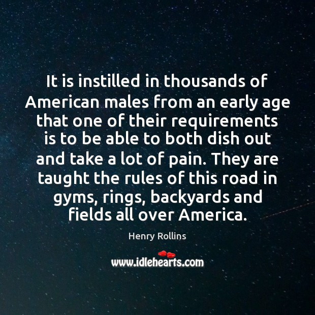 It is instilled in thousands of American males from an early age Henry Rollins Picture Quote