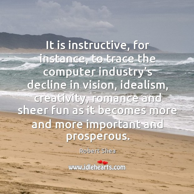It is instructive, for instance, to trace the computer industry's decline in vision Robert Shea Picture Quote