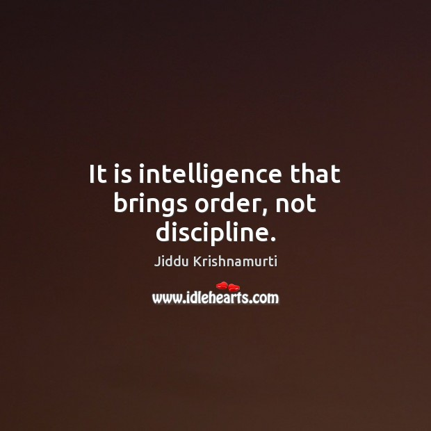 Image, It is intelligence that brings order, not discipline.