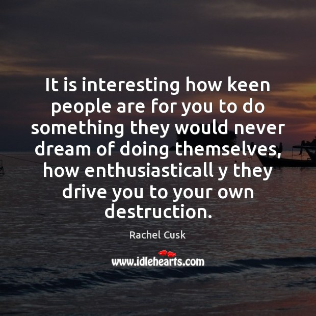 It is interesting how keen people are for you to do something Rachel Cusk Picture Quote