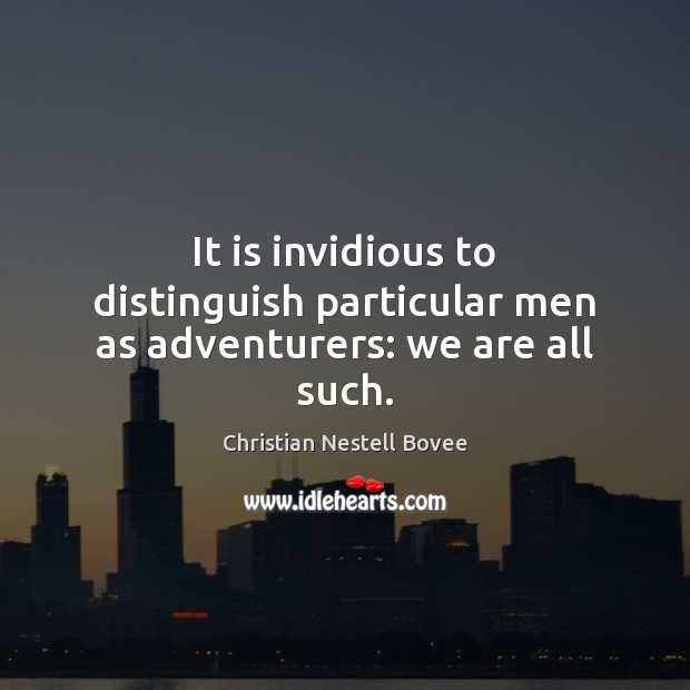 It is invidious to distinguish particular men as adventurers: we are all such. Christian Nestell Bovee Picture Quote