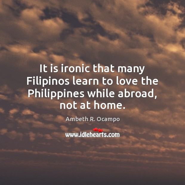 Image, It is ironic that many Filipinos learn to love the Philippines while abroad, not at home.