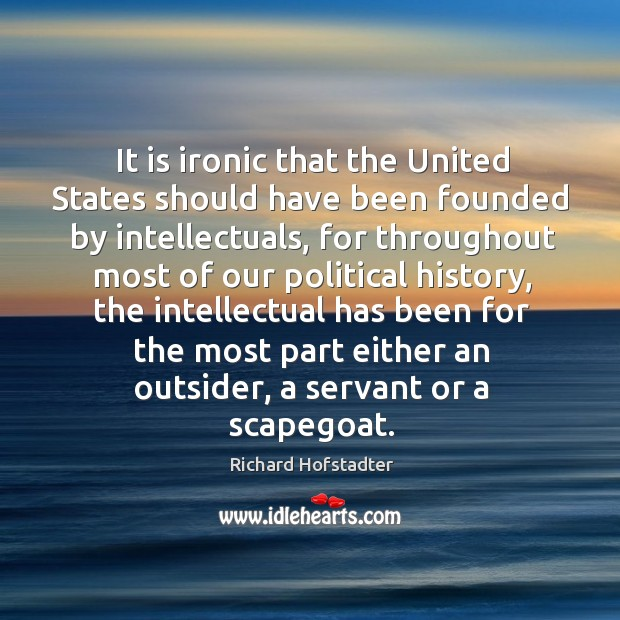 It is ironic that the united states should have been founded by intellectuals, for throughout most of our political history Richard Hofstadter Picture Quote