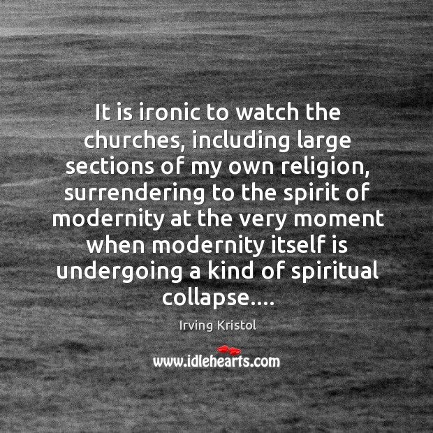 It is ironic to watch the churches, including large sections of my Irving Kristol Picture Quote