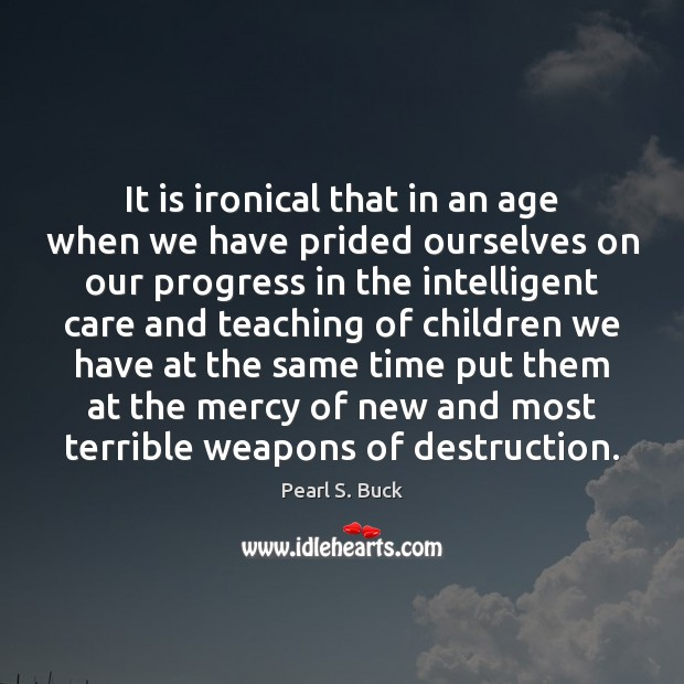It is ironical that in an age when we have prided ourselves Pearl S. Buck Picture Quote