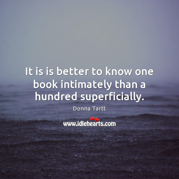 It is is better to know one book intimately than a hundred superficially. Donna Tartt Picture Quote