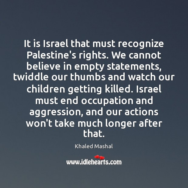 It is Israel that must recognize Palestine's rights. We cannot believe in Khaled Mashal Picture Quote