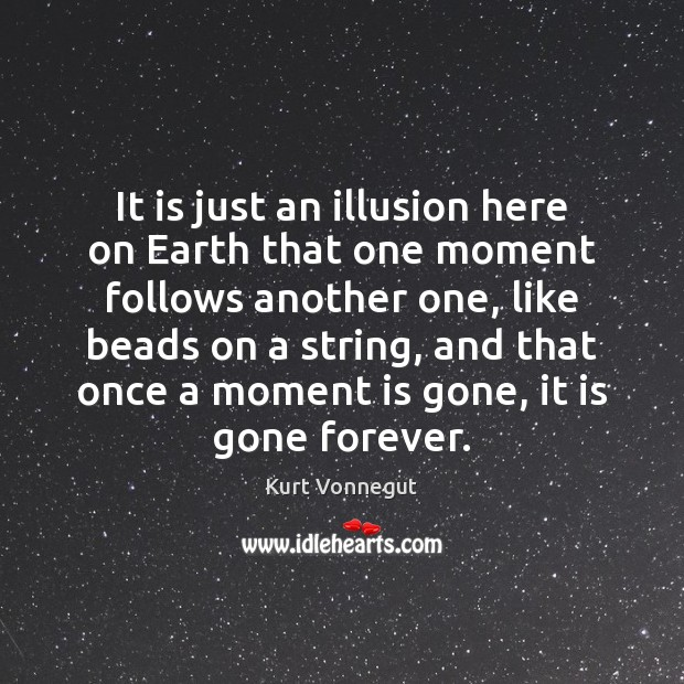 It is just an illusion here on Earth that one moment follows Image