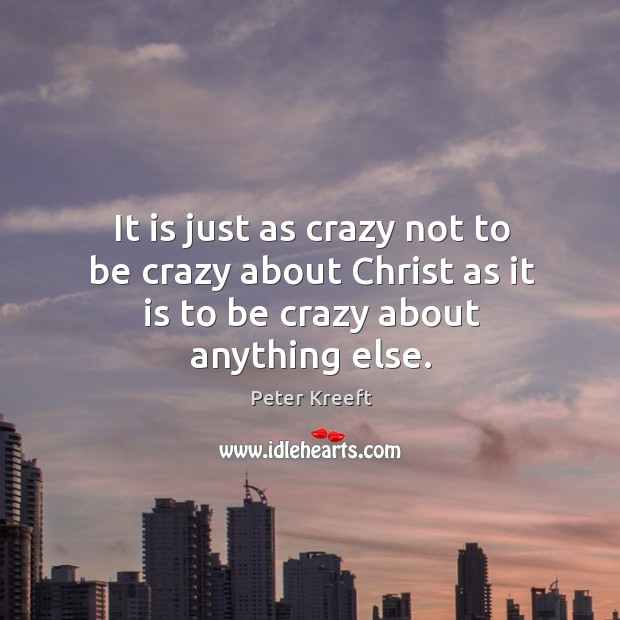 It is just as crazy not to be crazy about Christ as it is to be crazy about anything else. Image
