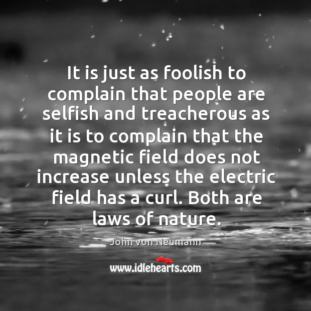 It is just as foolish to complain that people are selfish and John von Neumann Picture Quote