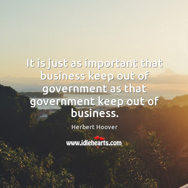 It is just as important that business keep out of government as that government keep out of business. Image