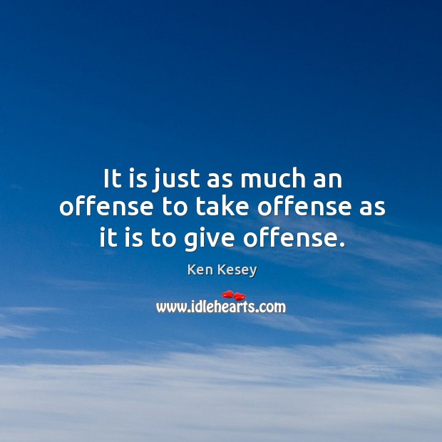It is just as much an offense to take offense as it is to give offense. Image