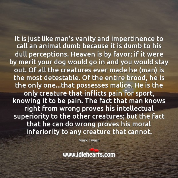 It is just like man's vanity and impertinence to call an animal Mark Twain Picture Quote