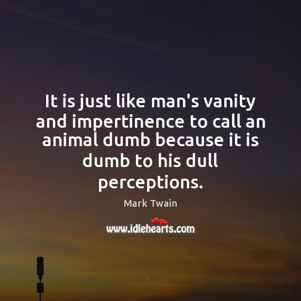 It is just like man's vanity and impertinence to call an animal Image