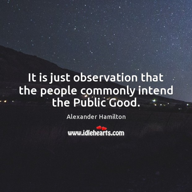 It is just observation that the people commonly intend the Public Good. Image