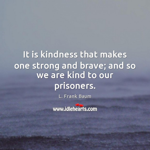 It is kindness that makes one strong and brave; and so we are kind to our prisoners. L. Frank Baum Picture Quote