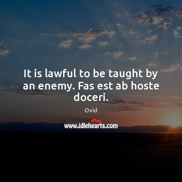 It is lawful to be taught by an enemy. Fas est ab hoste doceri. Image
