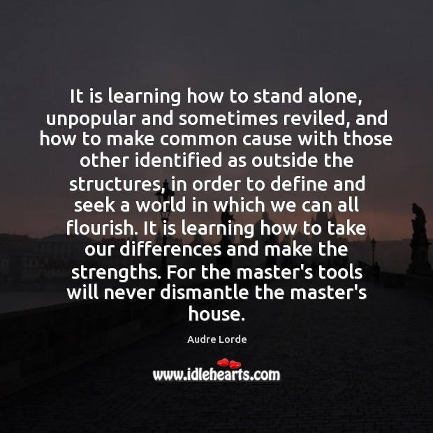 It is learning how to stand alone, unpopular and sometimes reviled, and Audre Lorde Picture Quote