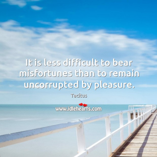 It is less difficult to bear misfortunes than to remain uncorrupted by pleasure. Image