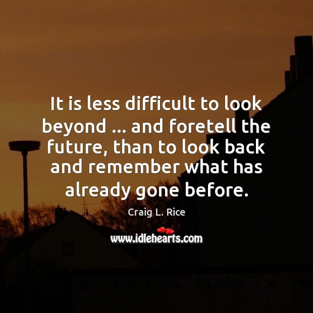 It is less difficult to look beyond … and foretell the future, than Image