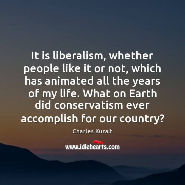 It is liberalism, whether people like it or not, which has animated Charles Kuralt Picture Quote
