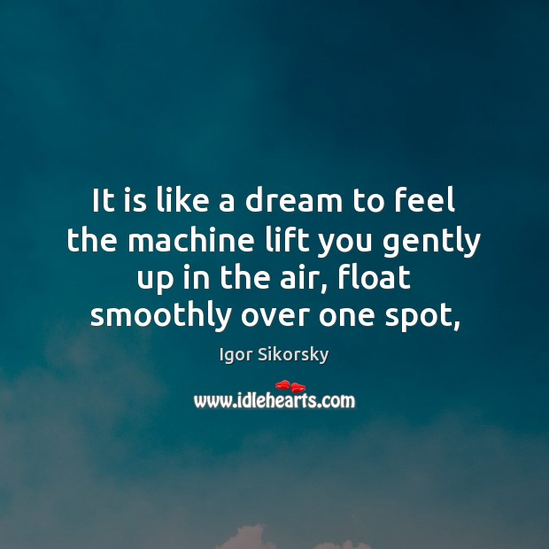 It is like a dream to feel the machine lift you gently Igor Sikorsky Picture Quote
