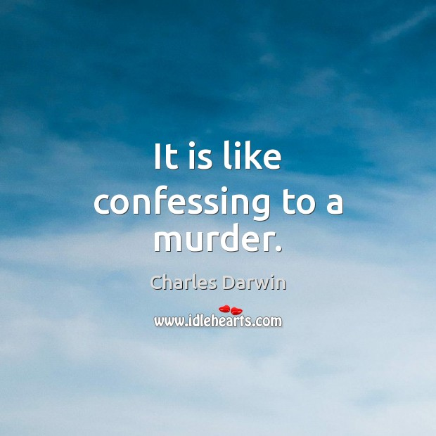 It is like confessing to a murder. Charles Darwin Picture Quote