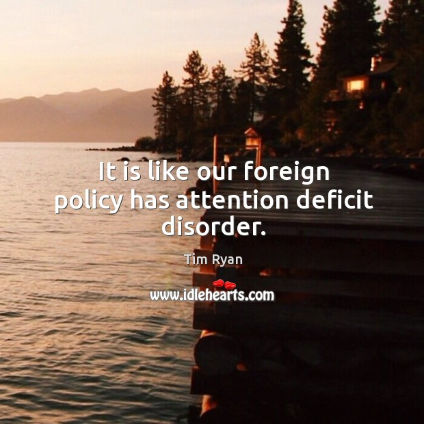It is like our foreign policy has attention deficit disorder. Image