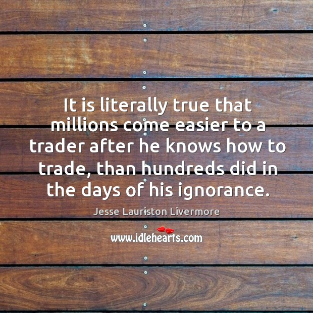 It is literally true that millions come easier to a trader after Jesse Lauriston Livermore Picture Quote