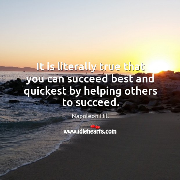 It is literally true that you can succeed best and quickest by helping others to succeed. Image