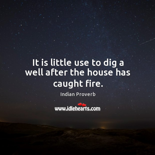 It is little use to dig a well after the house has caught fire. Indian Proverbs Image