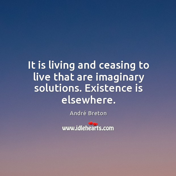 It is living and ceasing to live that are imaginary solutions. Existence is elsewhere. Image
